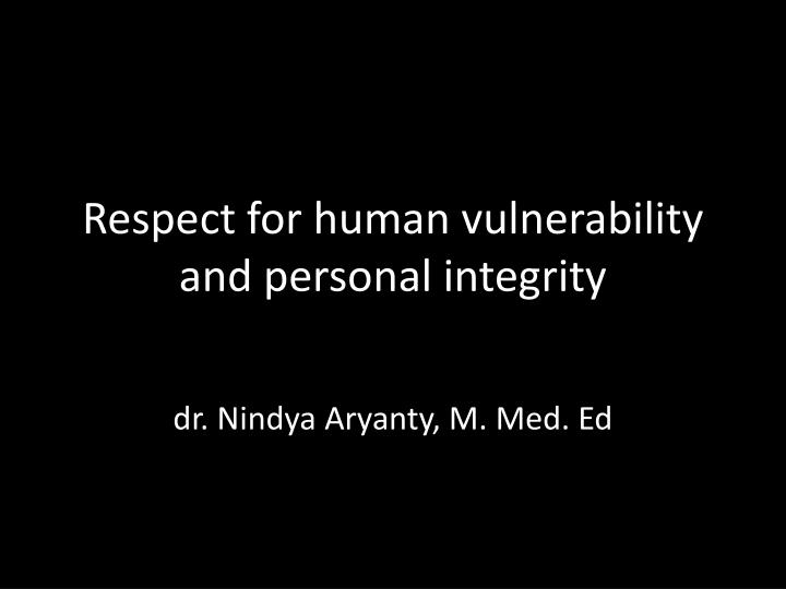 respect for human vulnerability and personal integrity n.