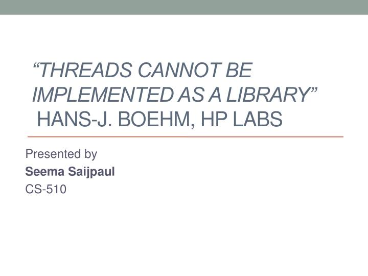 threads cannot be implemented as a library hans j boehm hp labs n.