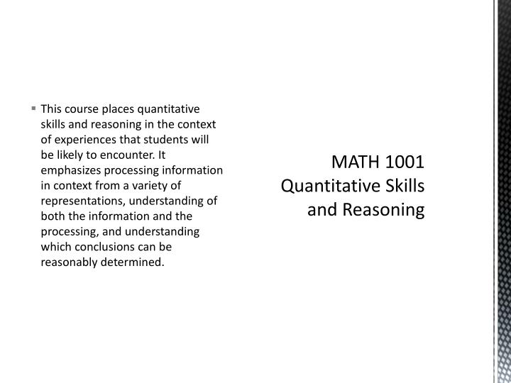 This course places quantitative skills and reasoning in the context of experiences that students will be likely to encounter. It emphasizes processing information in context from a variety of representations, understanding of both the information and the processing, and understanding which conclusions can be reasonably determined.