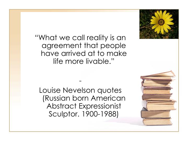 """What we call reality is an agreement that people have arrived at to make life more livable."""