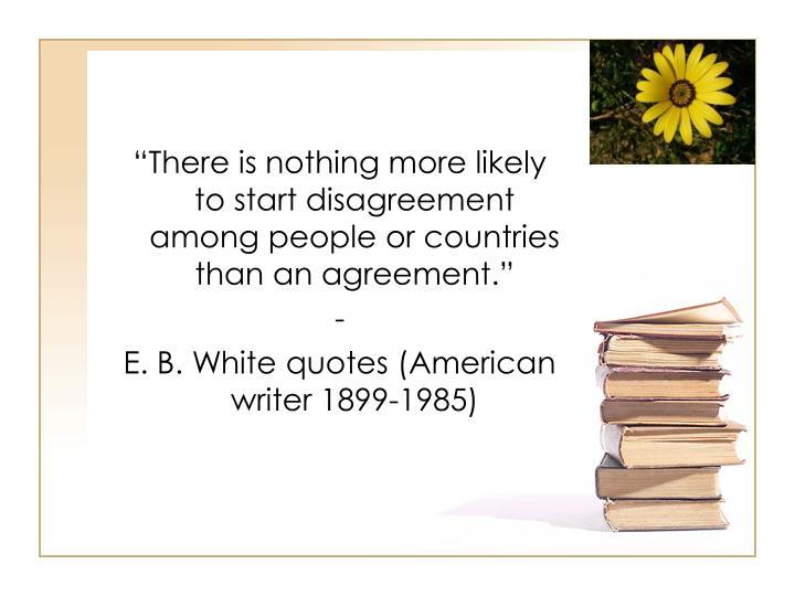 """There is nothing more likely to start disagreement among people or countries than an agreement."""