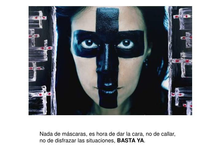 Nada de máscaras, es hora de dar la cara, no de callar, no de disfrazar las situaciones,
