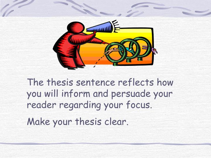 The thesis sentence reflects how you will inform and persuade