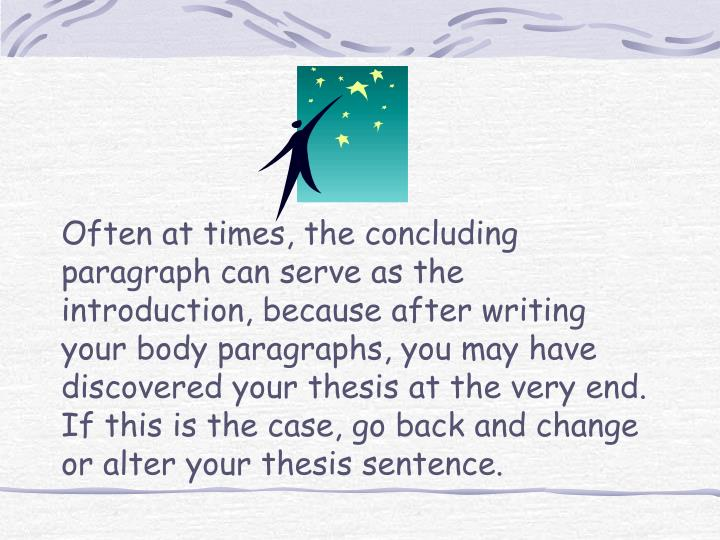 Often at times, the concluding paragraph can serve as the introduction, because after writing your body paragraphs, you may have discovered your thesis at the very end.  If this is the case, go back and change or alter your thesis sentence.