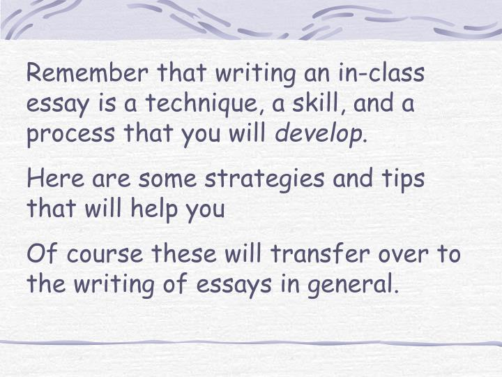 Remember that writing an in-class essay is a technique, a skill, and a process that you will