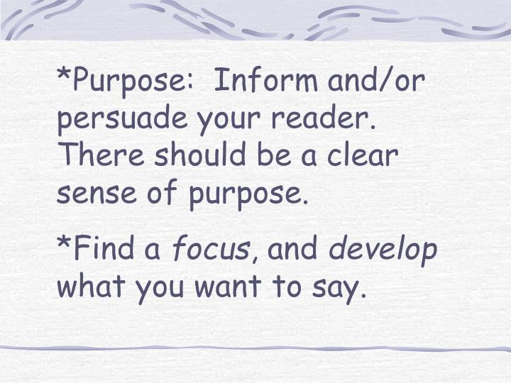 *Purpose:  Inform and/or persuade your reader.  There should be a clear sense of purpose.