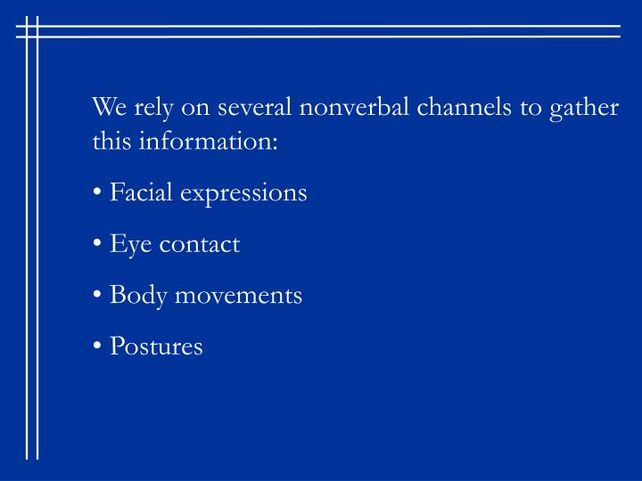 We rely on several nonverbal channels to gather this information: