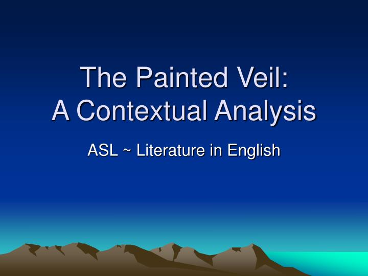 the painted veil a contextual analysis The painted veil: a contextual analysis asl ~ literature in english introduction a veil: to cover something up from a sonnet by poet percy bysshe.