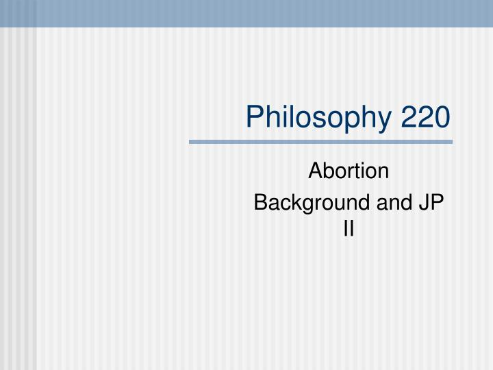 philosophy abortion essay Abortion is one of the most disputable issues discussed all over the world today several decades ago abortion was considered only a social issue.