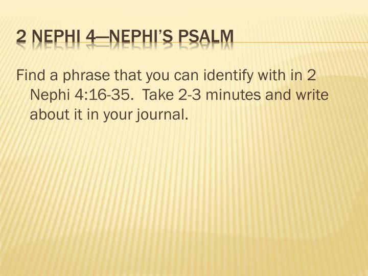 Find a phrase that you can identify with in 2 Nephi 4:16-35.  Take 2-3 minutes and write about it in your journal.