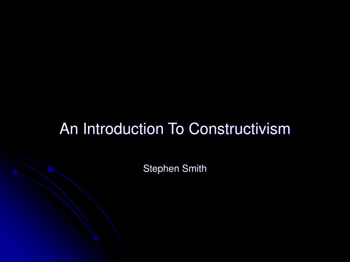 an introduction to constructivism stephen smith n.