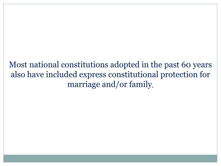 Most national constitutions adopted in the past 60 years also have included express constitutional protection for marriage and/or family