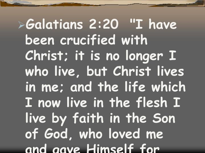 "Galatians 2:20  ""I have been crucified with Christ; it is no longer I who live, but Christ lives in me; and the life which I now live in the flesh I live by faith in the Son of God, who loved me and gave Himself for me."""