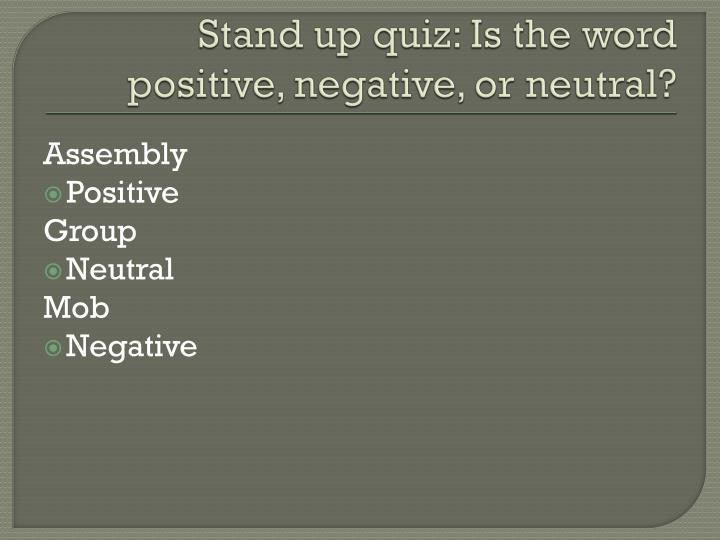 Stand up quiz: Is the word positive, negative, or neutral?