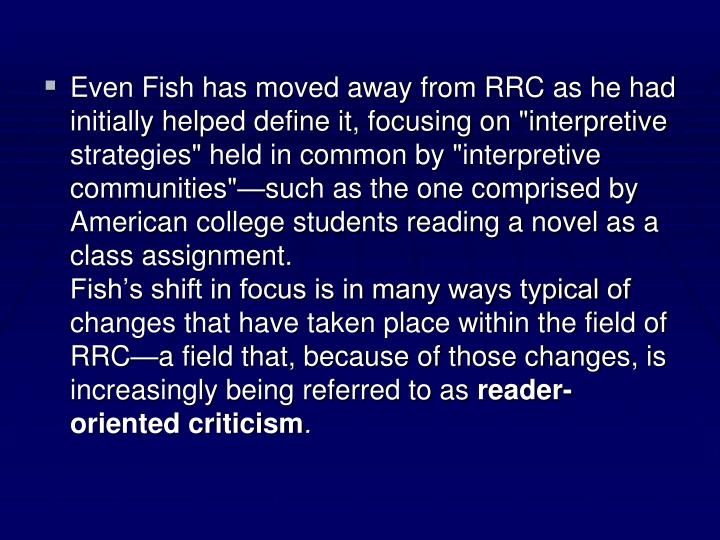 "Even Fish has moved away from RRC as he had initially helped define it, focusing on ""interpretive strategies"" held in common by ""interpretive communities""—such as the one comprised by American college students reading a novel as a class assignment."