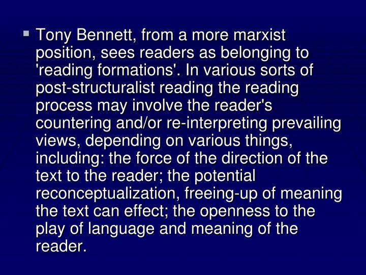 Tony Bennett, from a more marxist position, sees readers as belonging to 'reading formations'. In various sorts of post-structuralist reading the reading process may involve the reader's countering and/or re-interpreting prevailing views, depending on various things, including: the force of the direction of the text to the reader; the potential reconceptualization, freeing-up of meaning the text can effect; the openness to the play of language and meaning of the reader.