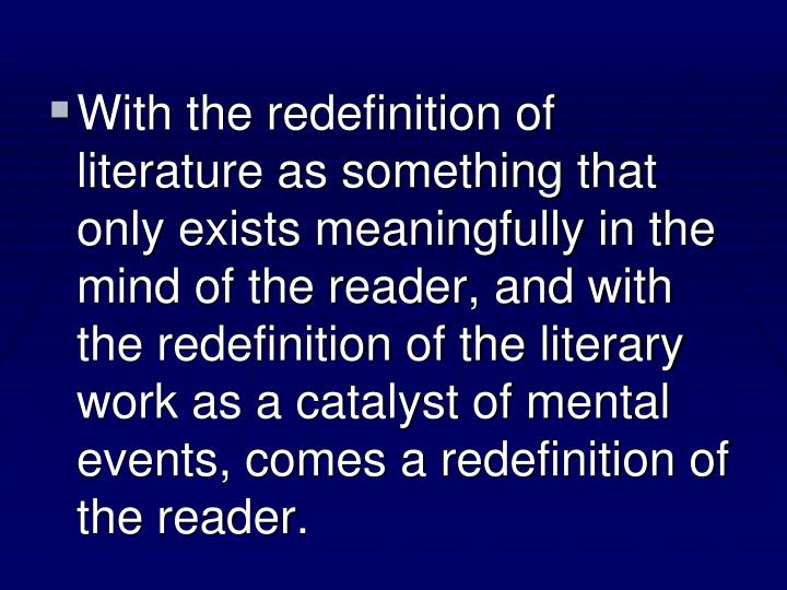 With the redefinition of literature as something that only exists meaningfully in the mind of the reader, and with the redefinition of the literary work as a catalyst of mental events, comes a redefinition of the reader.