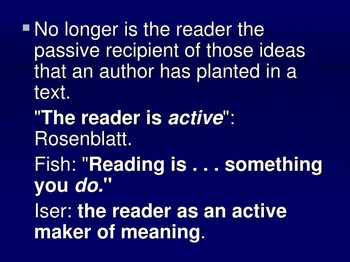 No longer is the reader the passive recipient of those ideas that an author has planted in a text.