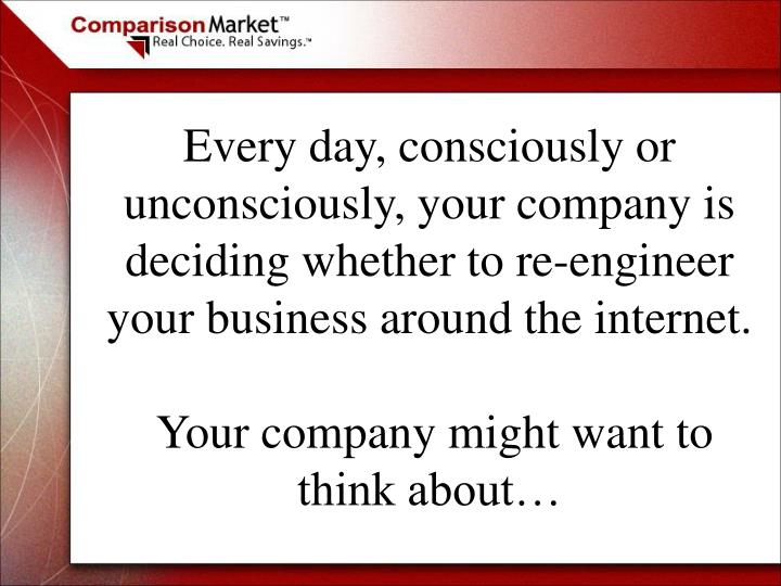Every day, consciously or unconsciously, your company is deciding whether to re-engineer your business around the internet.