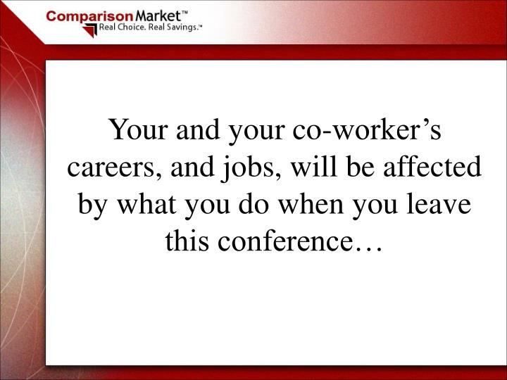 Your and your co-worker's careers, and jobs, will be affected by what you do when you leave this conference…