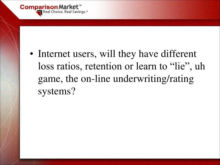 "Internet users, will they have different loss ratios, retention or learn to ""lie"", uh game, the on-line underwriting/rating systems?"