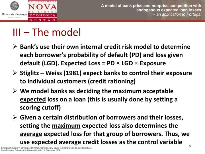 Bank's use their own internal credit risk model to determine each borrower's probability of default (PD) and loss given default (LGD). Expected Loss = PD
