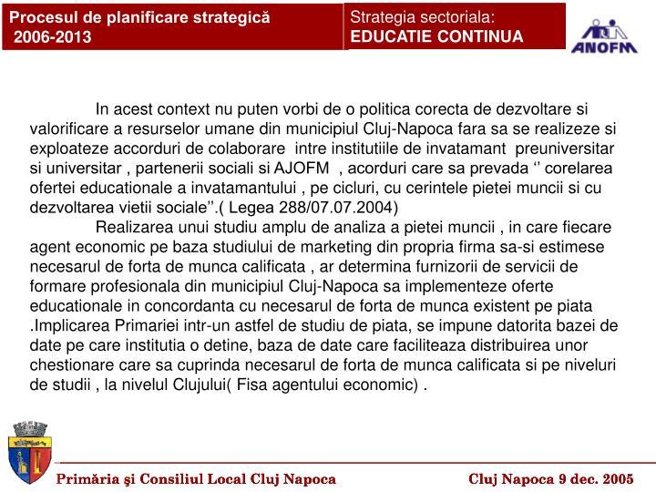 In acest context nu puten vorbi de o politica corecta de dezvoltare si valorificare a resurselor umane din municipiul Cluj-Napoca fara sa se realizeze si exploateze accorduri de colaborare  intre institutiile de invatamant  preuniversitar si universitar , partenerii sociali si AJOFM  , acorduri care sa prevada '' corelarea ofertei educationale a invatamantului , pe cicluri, cu cerintele pietei muncii si cu dezvoltarea vietii sociale''.( Legea 288/07.07.2004)