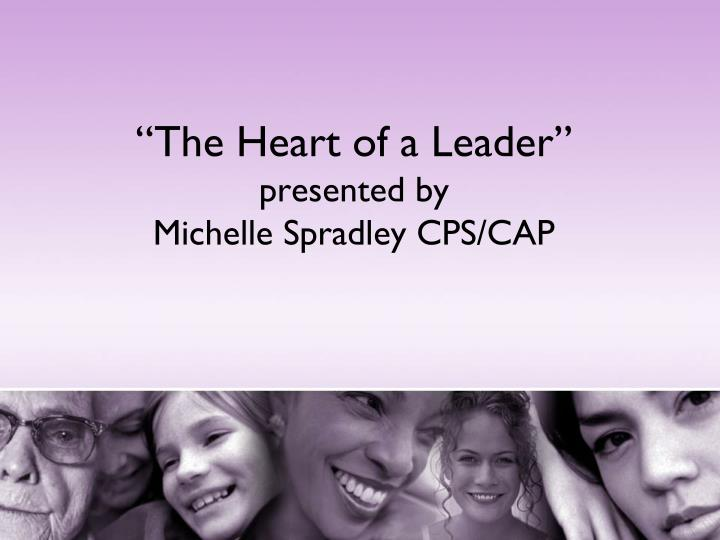 the heart of a leader presented by michelle spradley cps cap n.