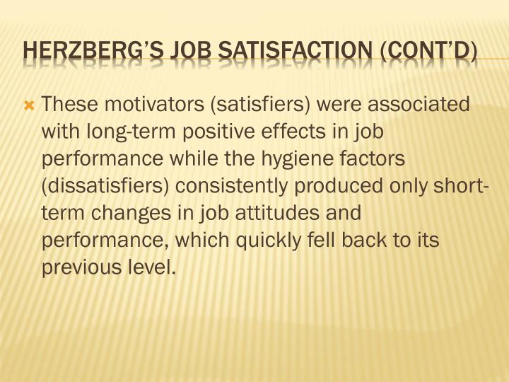 These motivators (satisfiers) were associated with long-term positive effects in job performance while the hygiene factors (dissatisfiers) consistently produced only short-term changes in job attitudes and performance, which quickly fell back to its previous level.