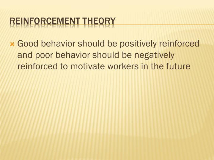 Good behavior should be positively reinforced and poor behavior should be negatively reinforced to motivate workers in the future