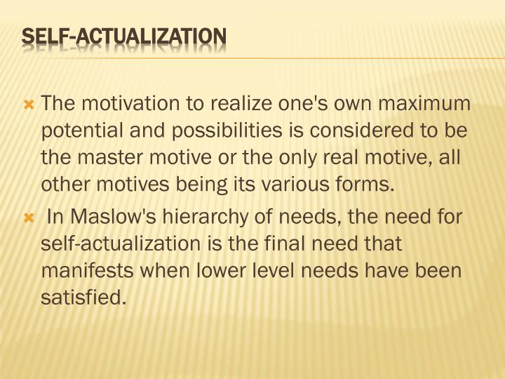 The motivation to realize one's own maximum potential and possibilities is considered to be the master motive or the only real motive, all other motives being its various forms.