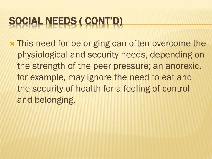 This need for belonging can often overcome the physiological and security needs, depending on the strength of the peer pressure; an anorexic, for example, may ignore the need to eat and the security of health for a feeling of control and belonging.