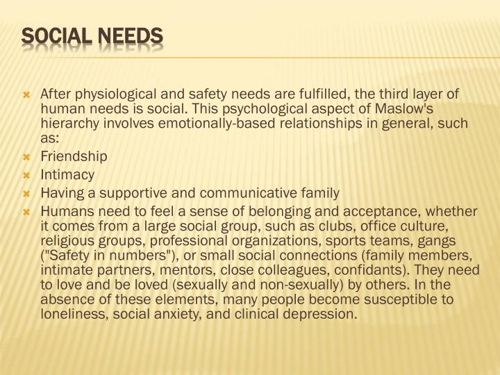 After physiological and safety needs are fulfilled, the third layer of human needs is social. This psychological aspect of Maslow's hierarchy involves emotionally-based relationships in general, such as:
