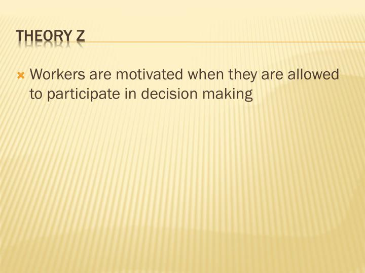 Workers are motivated when they are allowed to participate in decision making