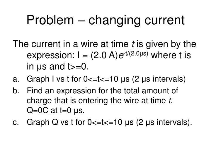 Problem – changing current