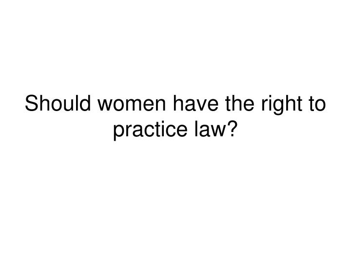 Should women have the right to practice law?