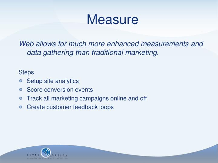 Web allows for much more enhanced measurements and data gathering than traditional marketing.