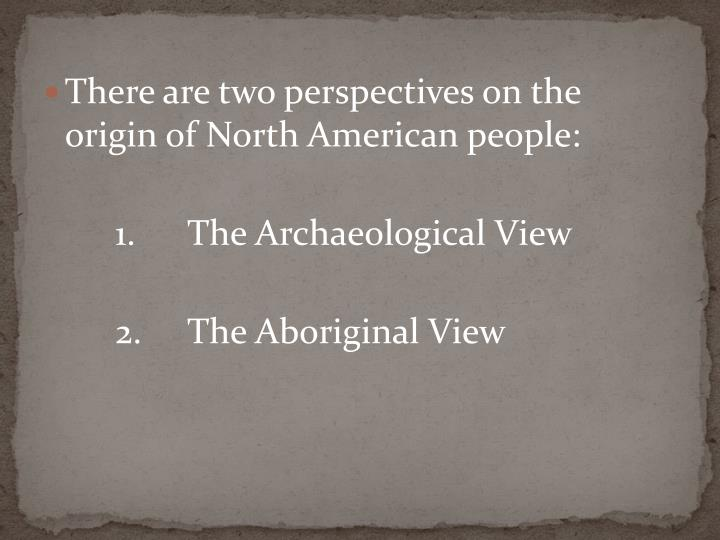 There are two perspectives on the origin of North American people: