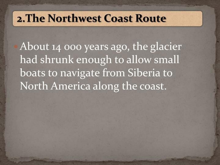 About 14 000 years ago, the glacier had shrunk enough to allow small boats to navigate from Siberia to North America along the coast.