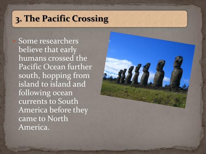 Some researchers believe that early humans crossed the Pacific Ocean further south, hopping from island to island and following ocean currents to South America before they came to North America.