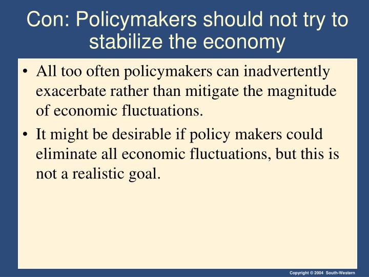 policymakers should not try to stabilize These critics contend that policymakers should focus on long-run goals, like economic growth  policymakers should try to stabilize the economy.