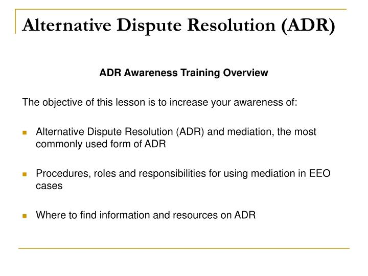 """adr alternative dispute resolution In implementing various forms of alternative dispute resolution (adr), clark county's eighth judicial district court has opened several doors in the """"multi-door"""" courthouse through which participants can pass in order to resolve civil disputes through means other than traditional costly, lengthy and protracted trials."""