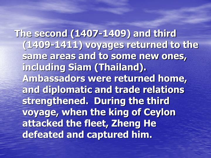 The second (1407-1409) and third (1409-1411) voyages returned to the same areas and to some new ones, including Siam (Thailand).  Ambassadors were returned home, and diplomatic and trade relations strengthened.  During the third voyage, when the king of Ceylon attacked the fleet, Zheng He defeated and captured him.