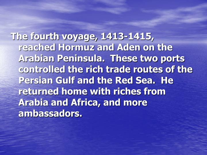 The fourth voyage, 1413-1415, reached Hormuz and Aden on the Arabian Peninsula.  These two ports controlled the rich trade routes of the Persian Gulf and the Red Sea.  He returned home with riches from Arabia and Africa, and more ambassadors.