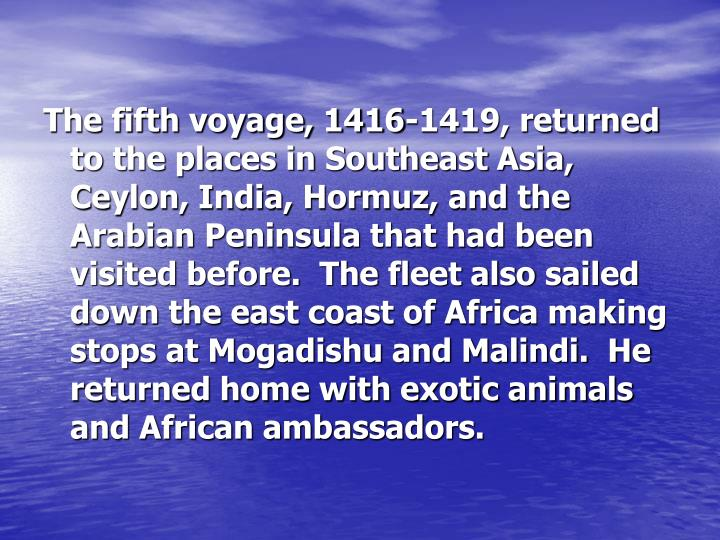 The fifth voyage, 1416-1419, returned to the places in Southeast Asia, Ceylon, India, Hormuz, and the Arabian Peninsula that had been visited before.  The fleet also sailed down the east coast of Africa making stops at Mogadishu and Malindi.  He returned home with exotic animals and African ambassadors.