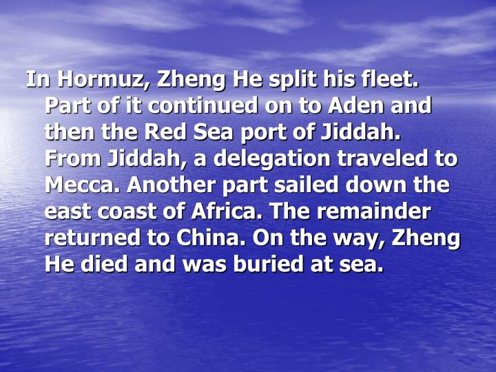 In Hormuz, Zheng He split his fleet. Part of it continued on to Aden and then the Red Sea port of Jiddah. From Jiddah, a delegation traveled to Mecca. Another part sailed down the east coast of Africa. The remainder returned to China. On the way, Zheng He died and was buried at sea.