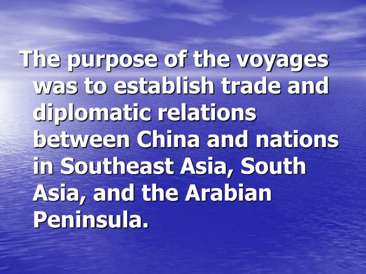 The purpose of the voyages was to establish trade and diplomatic relations between China and nations...