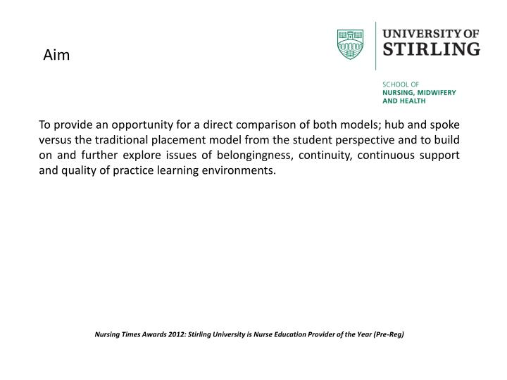 To provide an opportunity for a direct comparison of both models; hub and spoke versus the traditional placement model from the student perspective and to build on and further explore issues of belongingness, continuity, continuous support and quality of practice learning environments.