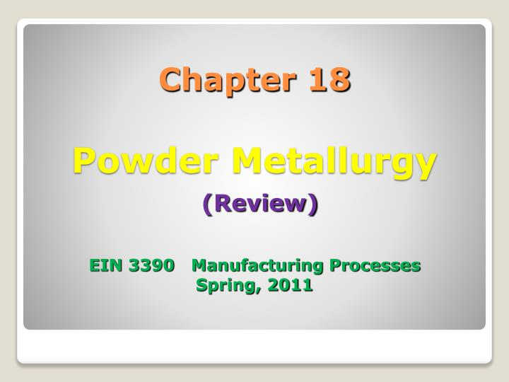 chapter 18 powder metallurgy review ein 3390 manufacturing processes spring 2011 n.