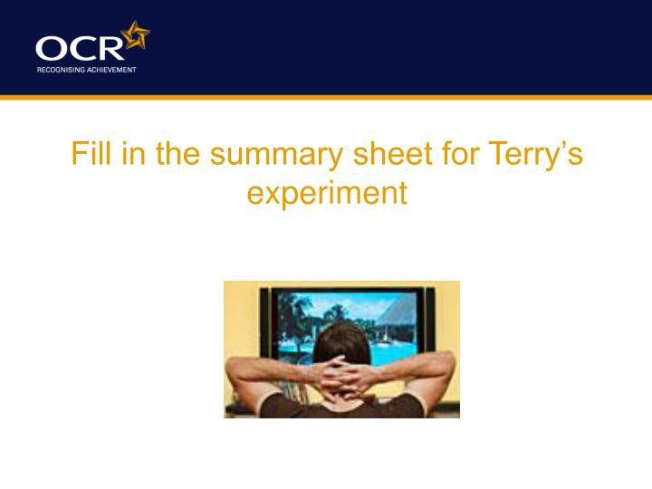 Fill in the summary sheet for Terry's experiment